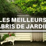 Meilleur abri de jardin : Guide d'achat 2021