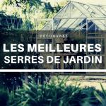 Meilleure serre de jardin : Guide d'achat 2021